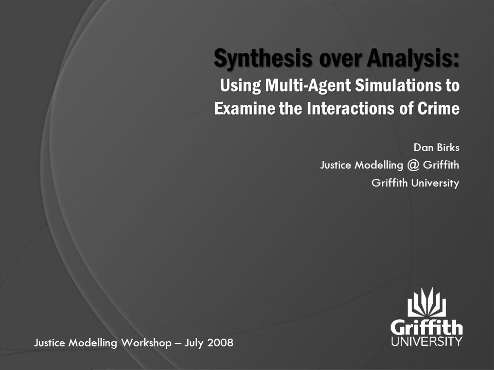Synthesis over Analysis: Using Multi-Agent Simulations to Examine the Interactions of Crime Dan Birks Justice Modelling @ Griffith Griffith University