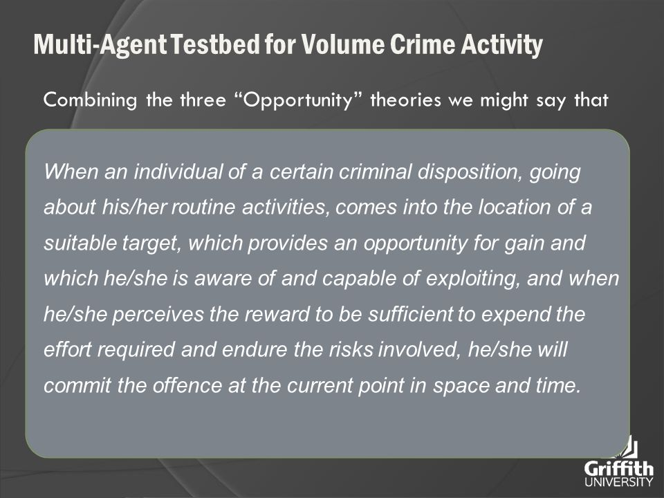 Multi-Agent Testbed for Volume Crime Activity Combining the three Opportunity theories we might say that When an individual of a certain criminal disposition, going about his/her routine activities, comes into the location of a suitable target, which provides an opportunity for gain and which he/she is aware of and capable of exploiting, and when he/she perceives the reward to be sufficient to expend the effort required and endure the risks involved, he/she will commit the offence at the current point in space and time.