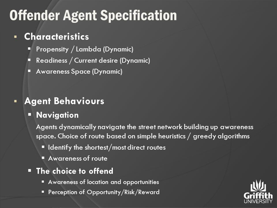 Offender Agent Specification  Characteristics  Propensity / Lambda (Dynamic)  Readiness / Current desire (Dynamic)  Awareness Space (Dynamic)  Agent Behaviours  Navigation Agents dynamically navigate the street network building up awareness space.