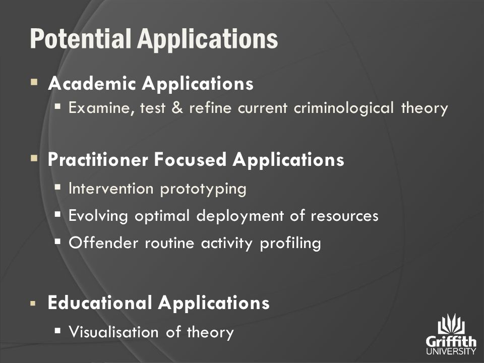 Potential Applications  Academic Applications  Examine, test & refine current criminological theory  Practitioner Focused Applications  Intervention prototyping  Evolving optimal deployment of resources  Offender routine activity profiling  Educational Applications  Visualisation of theory