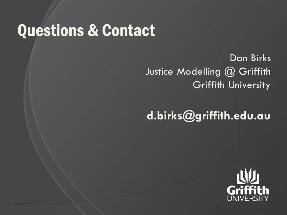 Questions & Contact Dan Birks Justice Modelling @ Griffith Griffith University d.birks@griffith.edu.au