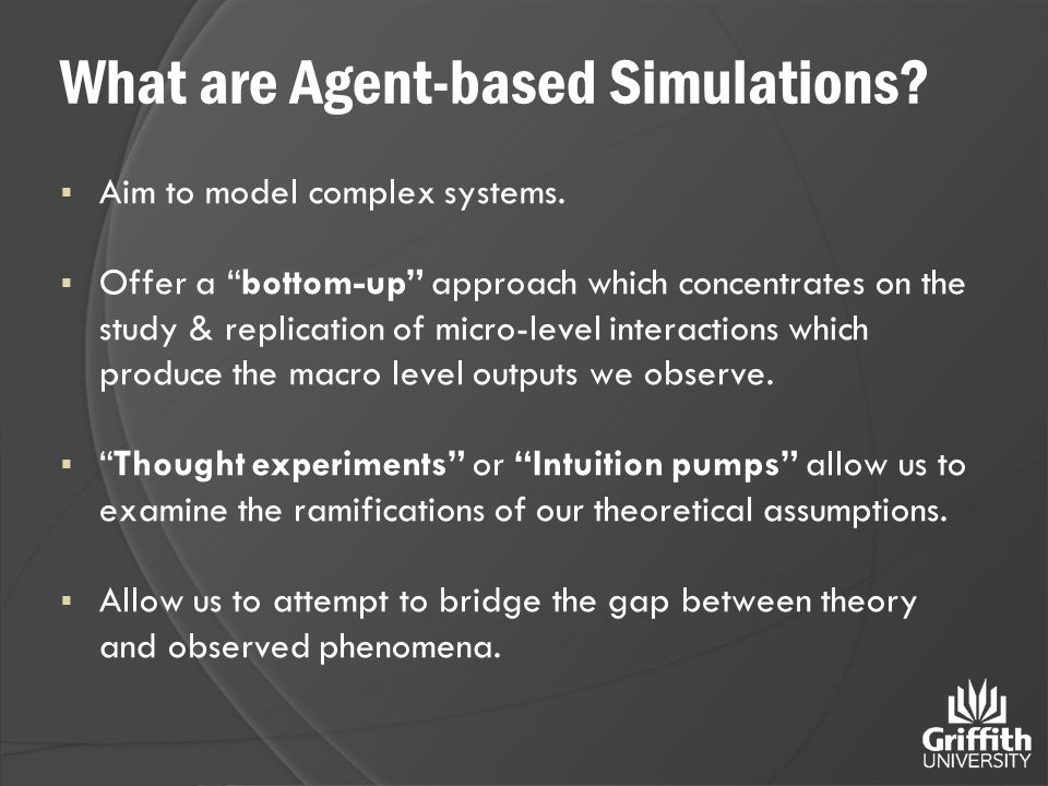 "What are Agent-based Simulations?  Aim to model complex systems.  Offer a ""bottom-up"" approach which concentrates on the study & replication of micr"
