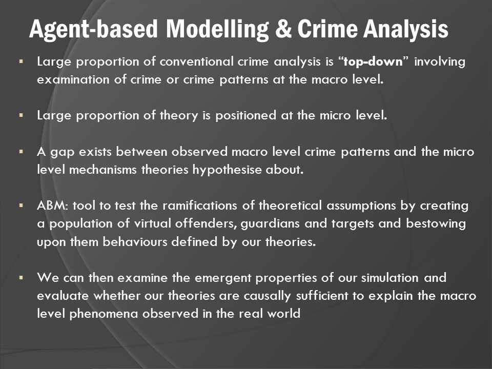 "Agent-based Modelling & Crime Analysis  Large proportion of conventional crime analysis is ""top-down"" involving examination of crime or crime pattern"