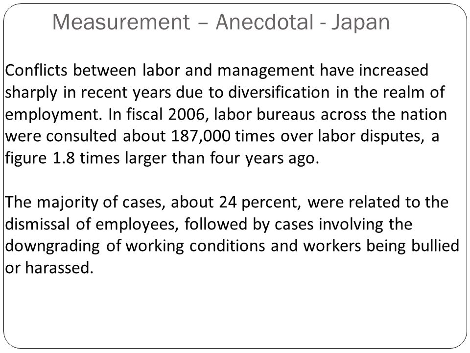 Measurement – Anecdotal - Japan Conflicts between labor and management have increased sharply in recent years due to diversification in the realm of employment.
