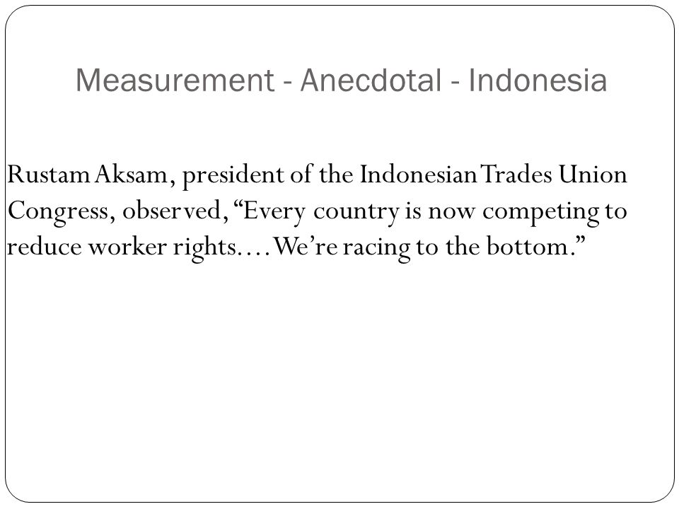 Measurement - Anecdotal - Indonesia Rustam Aksam, president of the Indonesian Trades Union Congress, observed, Every country is now competing to reduce worker rights....We're racing to the bottom.