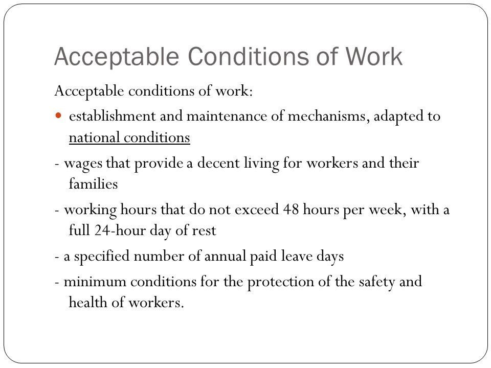 Acceptable Conditions of Work Acceptable conditions of work: establishment and maintenance of mechanisms, adapted to national conditions - wages that provide a decent living for workers and their families - working hours that do not exceed 48 hours per week, with a full 24-hour day of rest - a specified number of annual paid leave days - minimum conditions for the protection of the safety and health of workers.