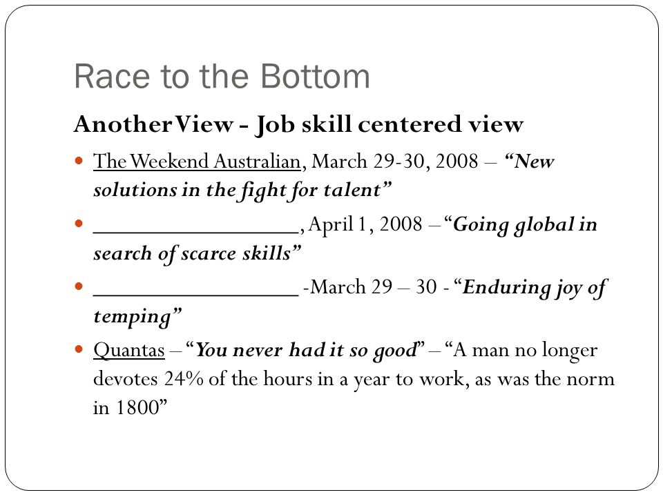 Race to the Bottom Another View - Job skill centered view The Weekend Australian, March 29-30, 2008 – New solutions in the fight for talent _________________, April 1, 2008 – Going global in search of scarce skills _________________ -March 29 – 30 - Enduring joy of temping Quantas – You never had it so good – A man no longer devotes 24% of the hours in a year to work, as was the norm in 1800