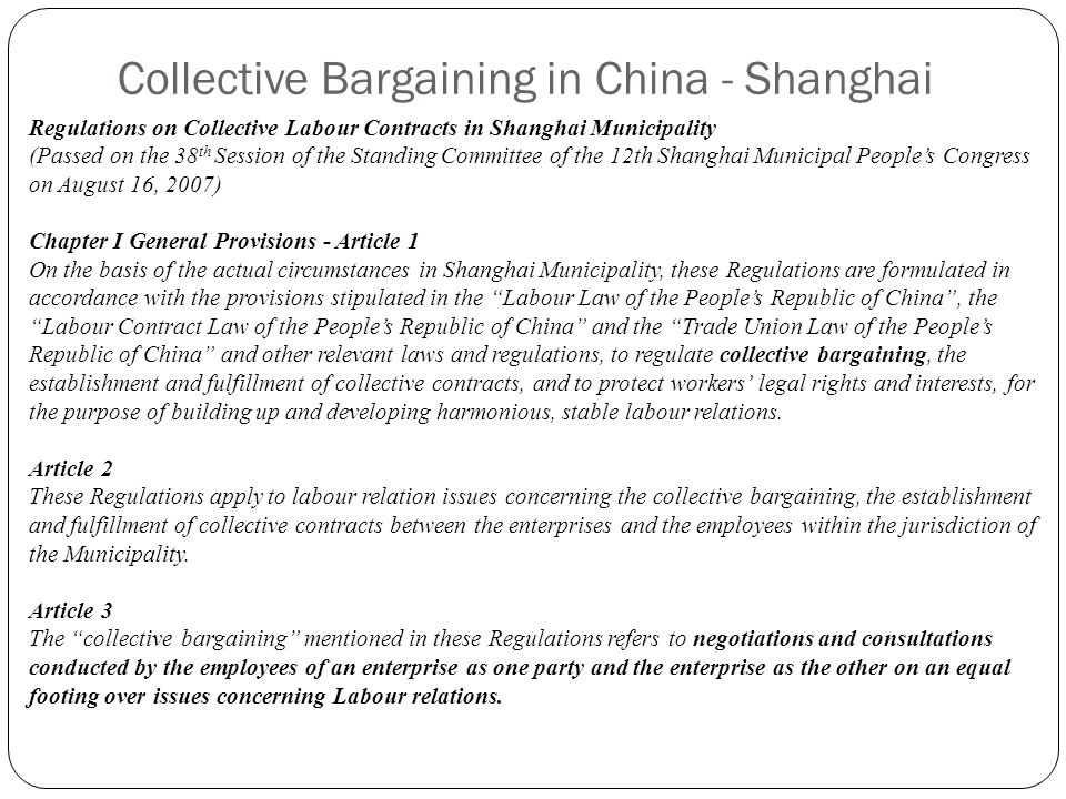 Collective Bargaining in China - Shanghai Regulations on Collective Labour Contracts in Shanghai Municipality (Passed on the 38 th Session of the Standing Committee of the 12th Shanghai Municipal People's Congress on August 16, 2007) Chapter I General Provisions - Article 1 On the basis of the actual circumstances in Shanghai Municipality, these Regulations are formulated in accordance with the provisions stipulated in the Labour Law of the People's Republic of China , the Labour Contract Law of the People's Republic of China and the Trade Union Law of the People's Republic of China and other relevant laws and regulations, to regulate collective bargaining, the establishment and fulfillment of collective contracts, and to protect workers' legal rights and interests, for the purpose of building up and developing harmonious, stable labour relations.