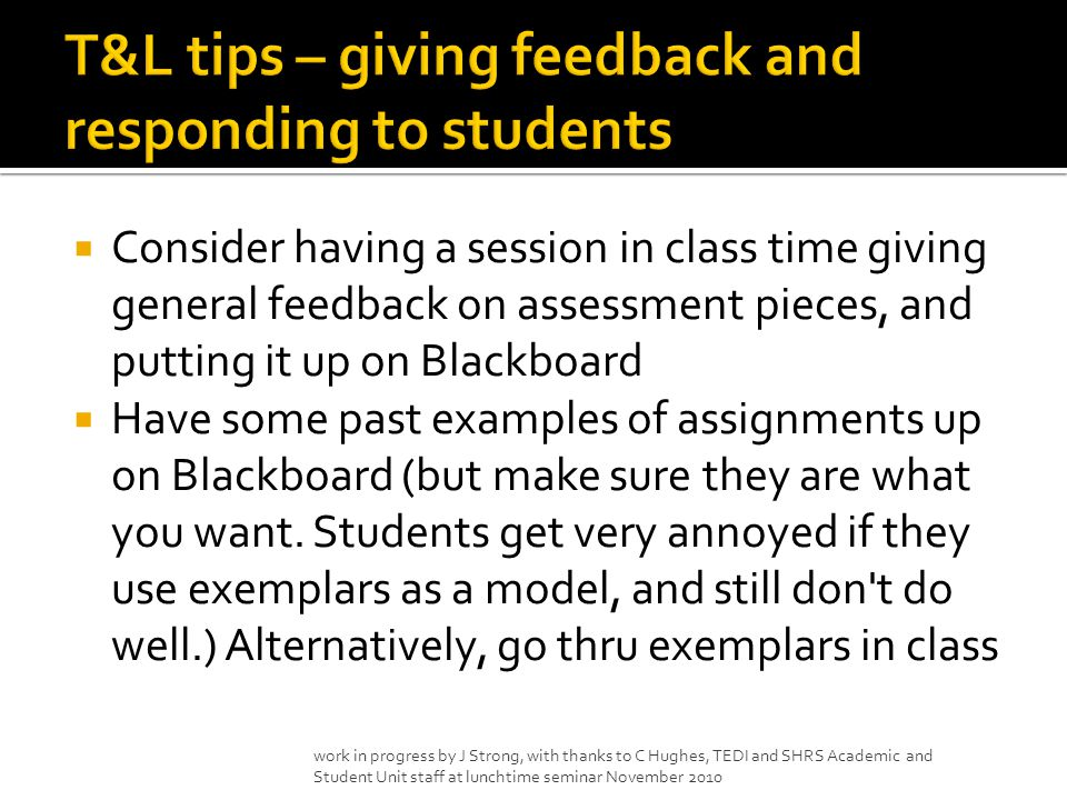  Consider having a session in class time giving general feedback on assessment pieces, and putting it up on Blackboard  Have some past examples of assignments up on Blackboard (but make sure they are what you want.