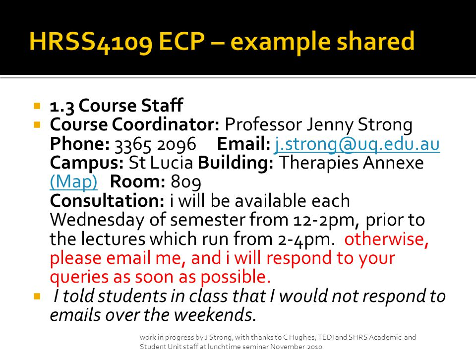  1.3 Course Staff  Course Coordinator: Professor Jenny Strong Phone: Campus: St Lucia Building: Therapies Annexe (Map) Room: 809 Consultation: i will be available each Wednesday of semester from 12-2pm, prior to the lectures which run from 2-4pm.