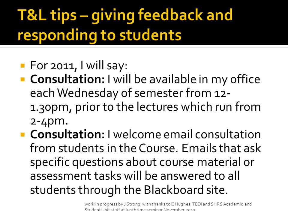  For 2011, I will say:  Consultation: I will be available in my office each Wednesday of semester from 12- 1.30pm, prior to the lectures which run from 2-4pm.