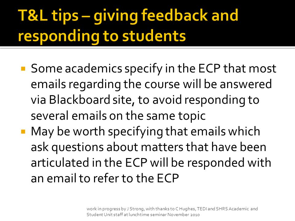  Some academics specify in the ECP that most emails regarding the course will be answered via Blackboard site, to avoid responding to several emails on the same topic  May be worth specifying that emails which ask questions about matters that have been articulated in the ECP will be responded with an email to refer to the ECP work in progress by J Strong, with thanks to C Hughes, TEDI and SHRS Academic and Student Unit staff at lunchtime seminar November 2010