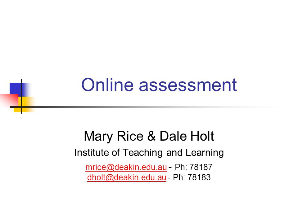 Online assessment Mary Rice & Dale Holt Institute of Teaching and Learning mrice@deakin.edu.au mrice@deakin.edu.au - Ph: 78187 dholt@deakin.edu.au - Ph: 78183 dholt@deakin.edu.au