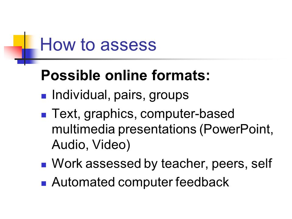 How to assess Possible online formats: Individual, pairs, groups Text, graphics, computer-based multimedia presentations (PowerPoint, Audio, Video) Work assessed by teacher, peers, self Automated computer feedback