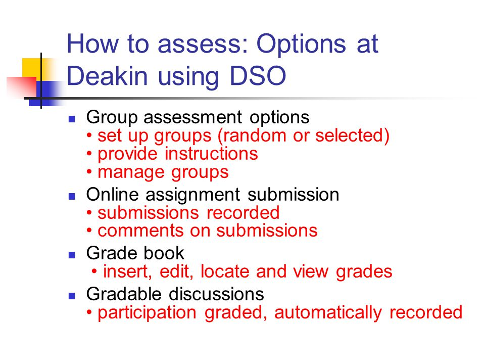 How to assess: Options at Deakin using DSO Group assessment options set up groups (random or selected) provide instructions manage groups Online assignment submission submissions recorded comments on submissions Grade book insert, edit, locate and view grades Gradable discussions participation graded, automatically recorded