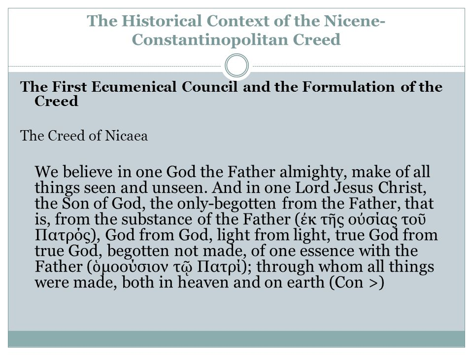 The Historical Context of the Nicene- Constantinopolitan Creed The First Ecumenical Council and the Formulation of the Creed The Creed of Nicaea We believe in one God the Father almighty, make of all things seen and unseen.