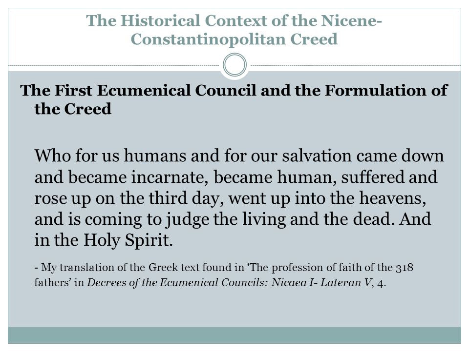 The Historical Context of the Nicene- Constantinopolitan Creed The First Ecumenical Council and the Formulation of the Creed Who for us humans and for our salvation came down and became incarnate, became human, suffered and rose up on the third day, went up into the heavens, and is coming to judge the living and the dead.