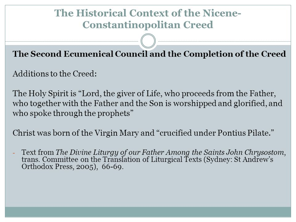 The Historical Context of the Nicene- Constantinopolitan Creed The Second Ecumenical Council and the Completion of the Creed Additions to the Creed: The Holy Spirit is Lord, the giver of Life, who proceeds from the Father, who together with the Father and the Son is worshipped and glorified, and who spoke through the prophets Christ was born of the Virgin Mary and crucified under Pontius Pilate. - Text from The Divine Liturgy of our Father Among the Saints John Chrysostom, trans.