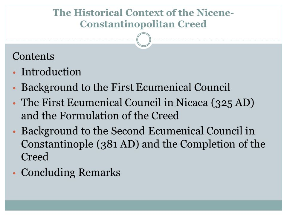 The Historical Context of the Nicene- Constantinopolitan Creed Contents Introduction Background to the First Ecumenical Council The First Ecumenical Council in Nicaea (325 AD) and the Formulation of the Creed Background to the Second Ecumenical Council in Constantinople (381 AD) and the Completion of the Creed Concluding Remarks