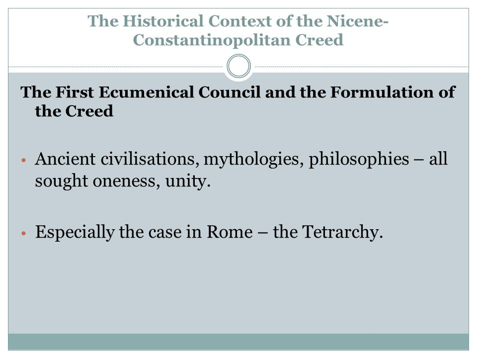 The Historical Context of the Nicene- Constantinopolitan Creed The First Ecumenical Council and the Formulation of the Creed Ancient civilisations, mythologies, philosophies – all sought oneness, unity.
