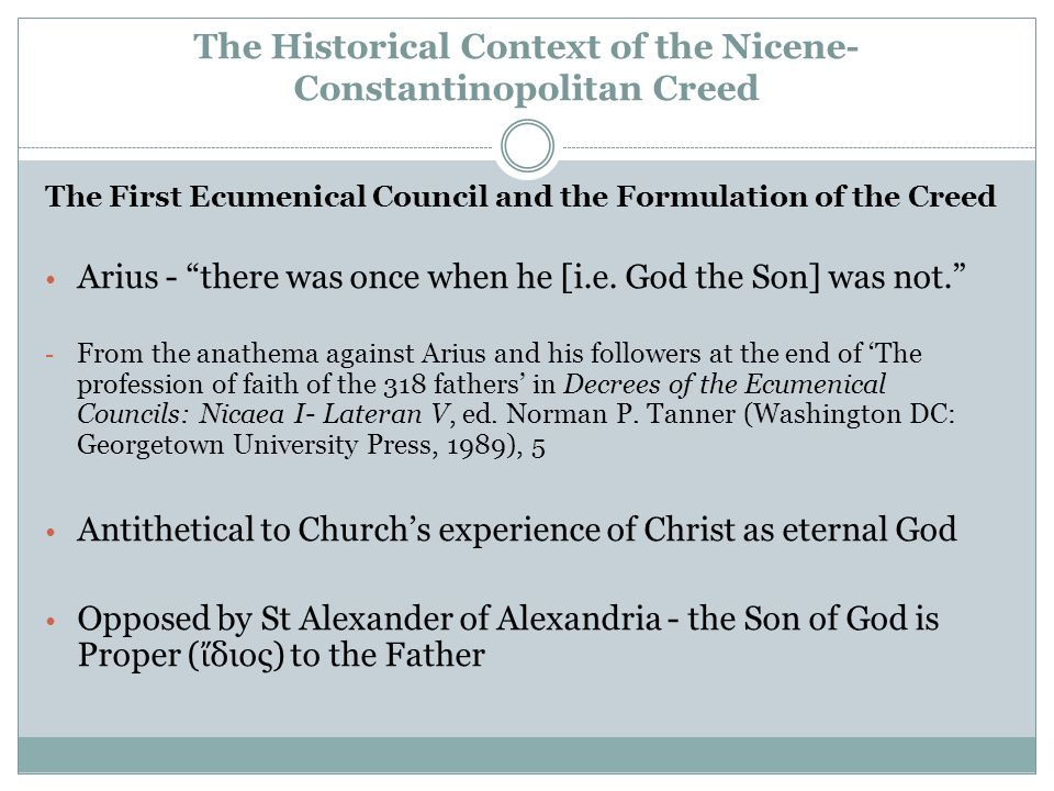 The Historical Context of the Nicene- Constantinopolitan Creed The First Ecumenical Council and the Formulation of the Creed Arius - there was once when he [i.e.