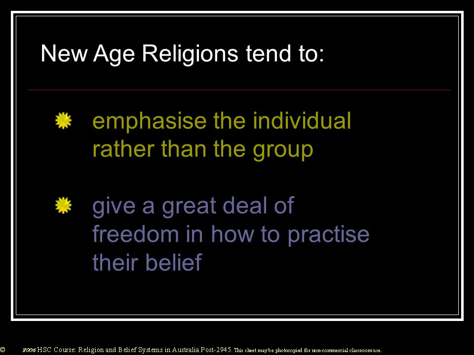 New Age Religions tend to: emphasise the individual rather than the group give a great deal of freedom in how to practise their belief