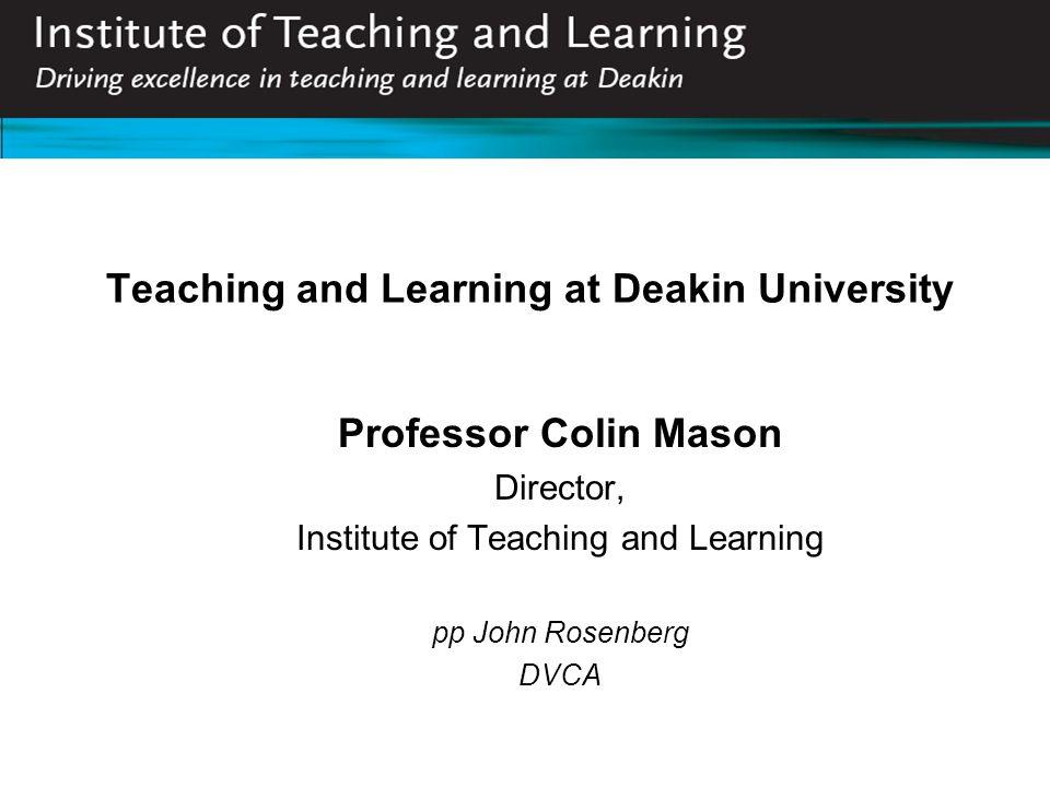 Teaching and Learning at Deakin University Professor Colin Mason Director, Institute of Teaching and Learning pp John Rosenberg DVCA