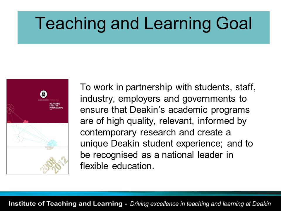 Teaching and Learning Goal To work in partnership with students, staff, industry, employers and governments to ensure that Deakin's academic programs