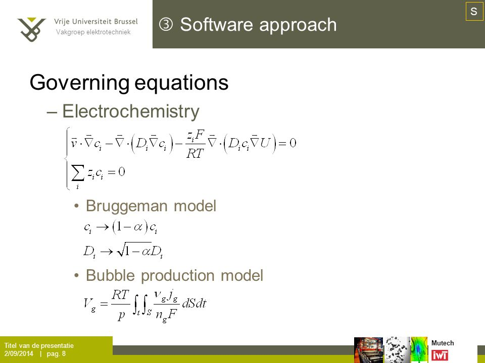 Vakgroep elektrotechniek Mutech  Software approach Governing equations –Bubble equation motion (Euler-Lagrange) Mass-point approximation Sphericity assumption Drag, lift, virtual mass & buoyancy forces Momentum-back coupling on the flow Titel van de presentatie 2/09/2014 | pag.