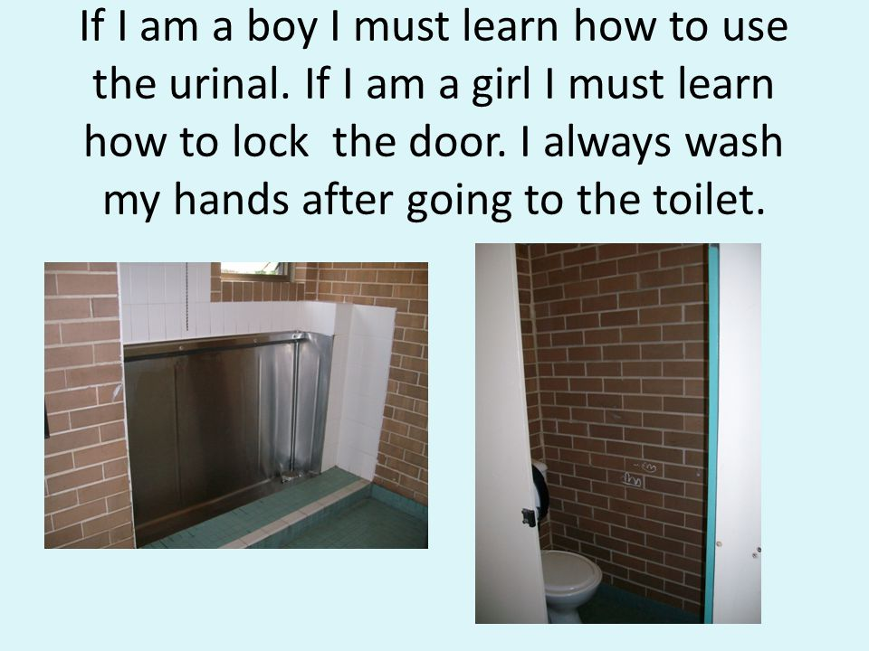 If I am a boy I must learn how to use the urinal.If I am a girl I must learn how to lock the door.