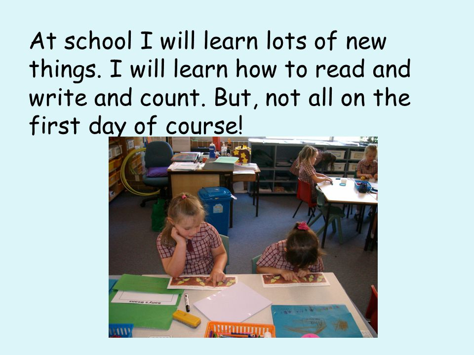 At school I will learn lots of new things.I will learn how to read and write and count.
