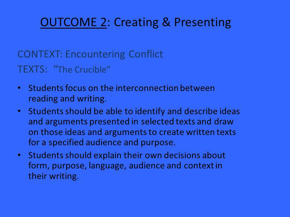OUTCOME 2: Creating & Presenting CONTEXT: Encountering Conflict TEXTS: The Crucible Students focus on the interconnection between reading and writing.
