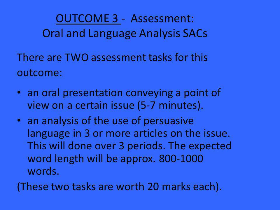 OUTCOME 3 - Assessment: Oral and Language Analysis SACs There are TWO assessment tasks for this outcome: an oral presentation conveying a point of view on a certain issue (5-7 minutes).