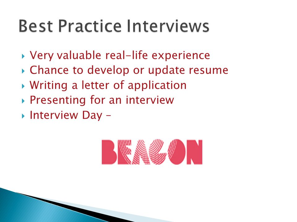  Very valuable real-life experience  Chance to develop or update resume  Writing a letter of application  Presenting for an interview  Interview