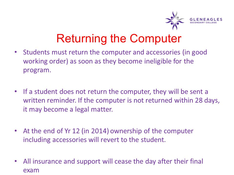 Students must return the computer and accessories (in good working order) as soon as they become ineligible for the program. If a student does not ret