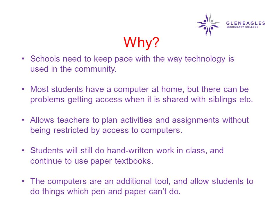 Why? Schools need to keep pace with the way technology is used in the community. Most students have a computer at home, but there can be problems gett