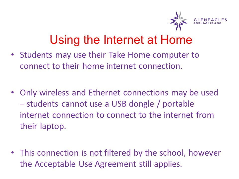 Students may use their Take Home computer to connect to their home internet connection. Only wireless and Ethernet connections may be used – students
