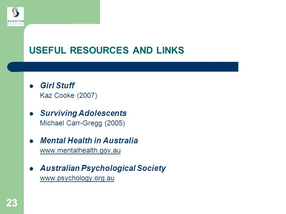 23 USEFUL RESOURCES AND LINKS Girl Stuff Kaz Cooke (2007) Surviving Adolescents Michael Carr-Gregg (2005) Mental Health in Australia www.mentalhealth.gov.au Australian Psychological Society www.psychology.org.au