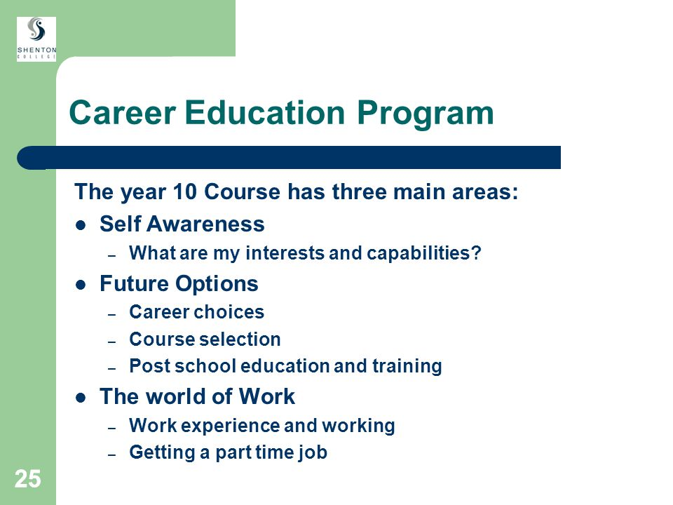 25 Career Education Program The year 10 Course has three main areas: Self Awareness – What are my interests and capabilities.