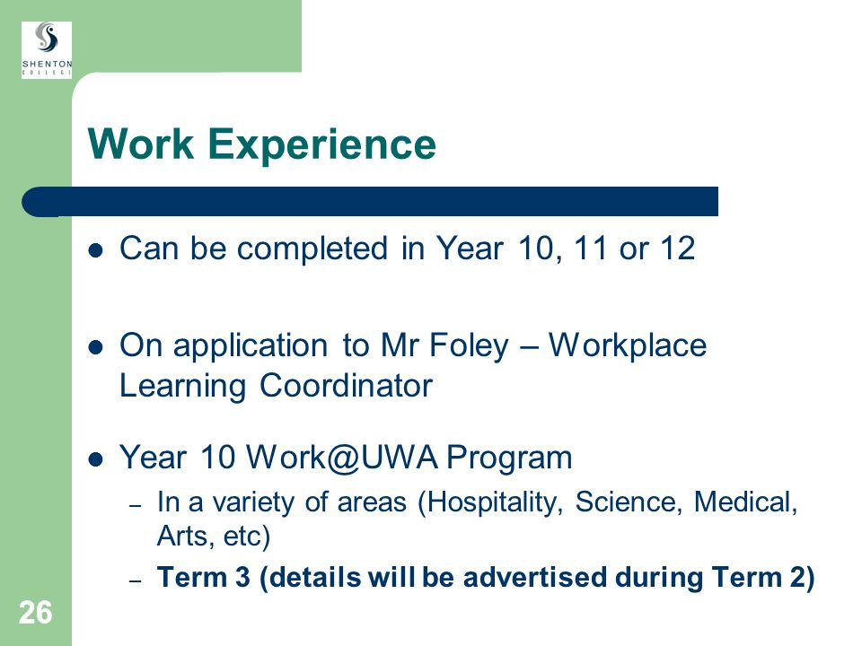 26 Work Experience Can be completed in Year 10, 11 or 12 On application to Mr Foley – Workplace Learning Coordinator Year 10 Work@UWA Program – In a variety of areas (Hospitality, Science, Medical, Arts, etc) – Term 3 (details will be advertised during Term 2)