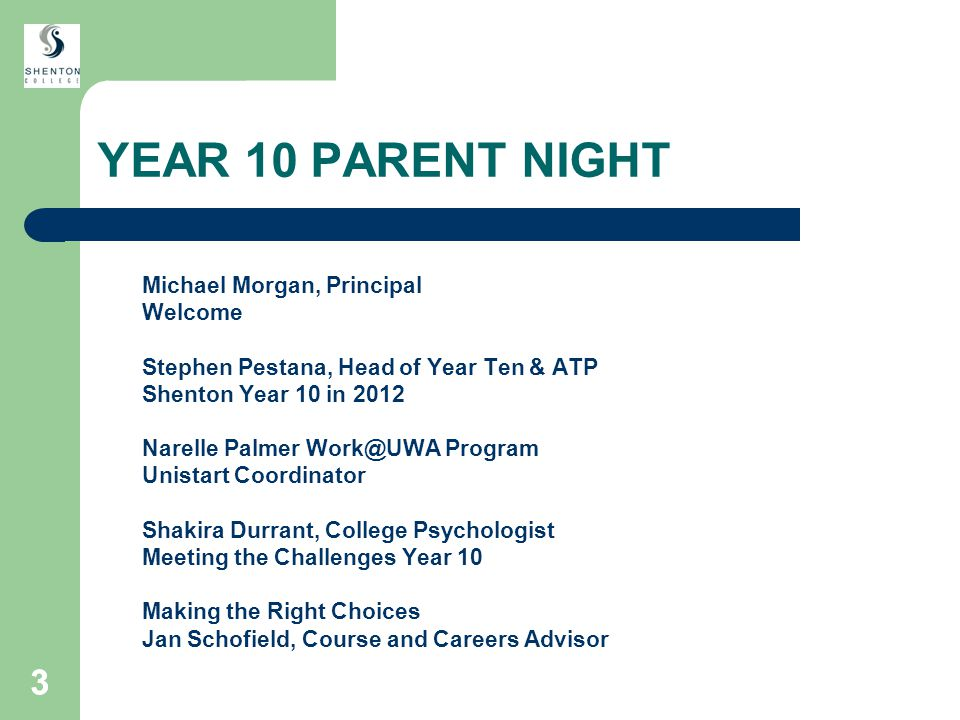 33 YEAR 10 PARENT NIGHT Michael Morgan, Principal Welcome Stephen Pestana, Head of Year Ten & ATP Shenton Year 10 in 2012 Narelle Palmer Work@UWA Program Unistart Coordinator Shakira Durrant, College Psychologist Meeting the Challenges Year 10 Making the Right Choices Jan Schofield, Course and Careers Advisor