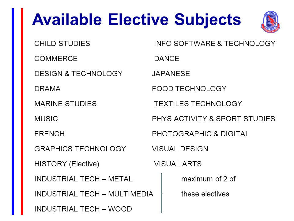 Available Elective Subjects CHILD STUDIES INFO SOFTWARE & TECHNOLOGY COMMERCE DANCE DESIGN & TECHNOLOGYJAPANESE DRAMAFOOD TECHNOLOGY MARINE STUDIES TEXTILES TECHNOLOGY MUSICPHYS ACTIVITY & SPORT STUDIES FRENCHPHOTOGRAPHIC & DIGITAL GRAPHICS TECHNOLOGY VISUAL DESIGN HISTORY (Elective) VISUAL ARTS INDUSTRIAL TECH – METALmaximum of 2 of INDUSTRIAL TECH – MULTIMEDIAthese electives INDUSTRIAL TECH – WOOD