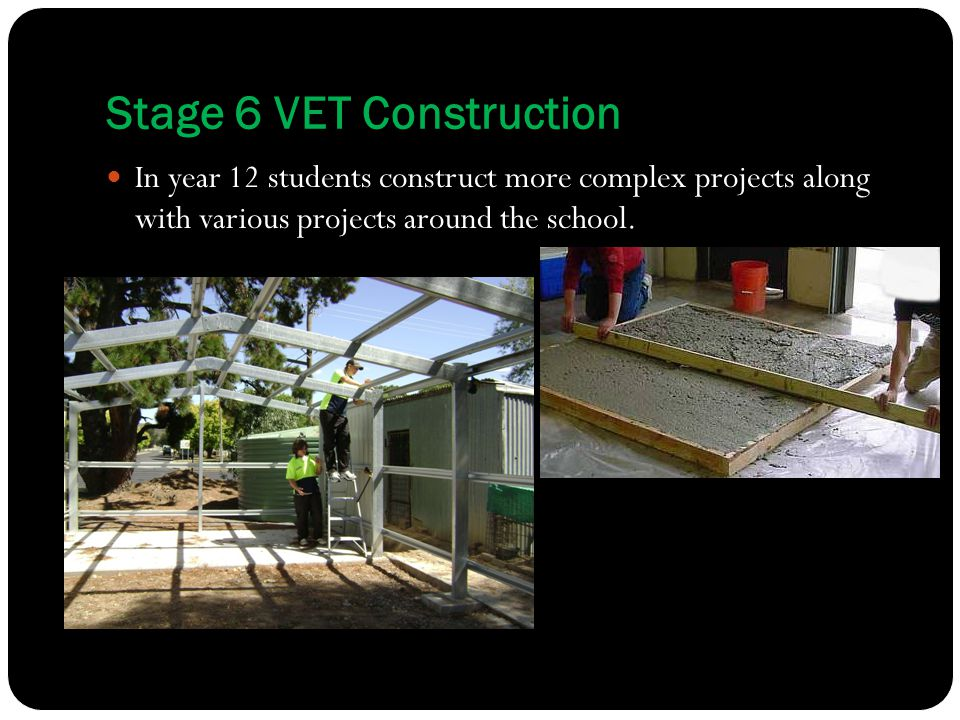 Stage 6 VET Construction In year 12 students construct more complex projects along with various projects around the school.
