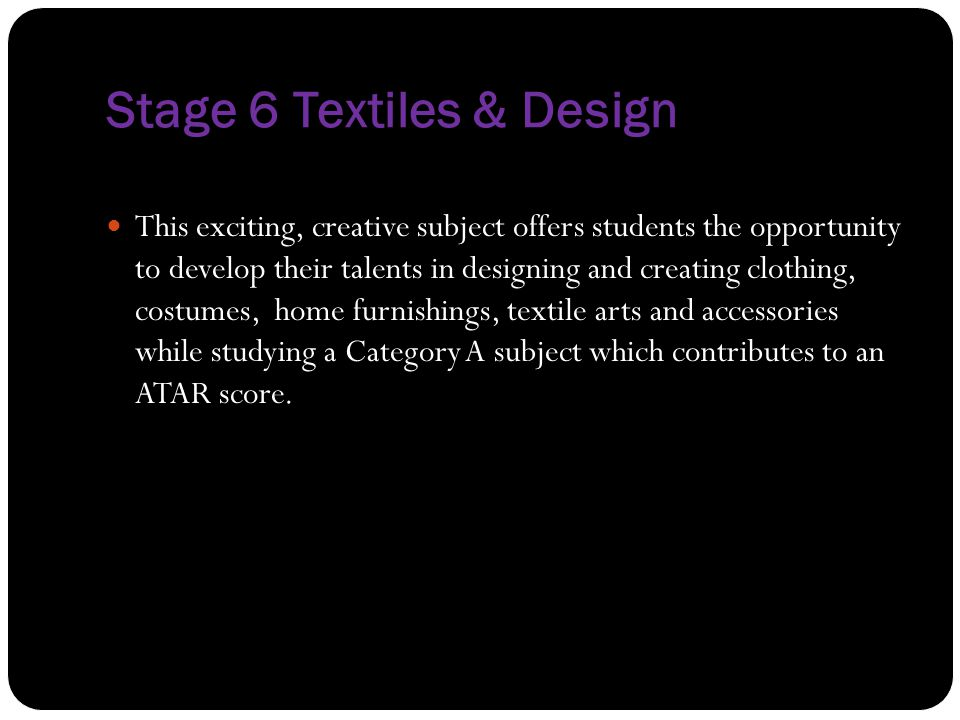Stage 6 Textiles & Design This exciting, creative subject offers students the opportunity to develop their talents in designing and creating clothing,