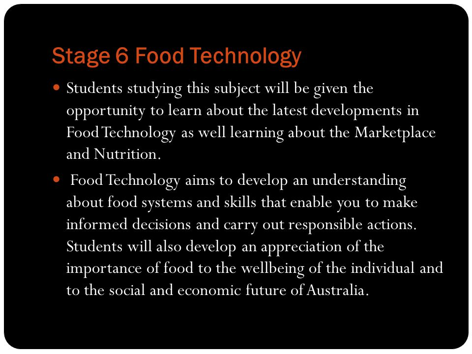 Stage 6 Food Technology Students studying this subject will be given the opportunity to learn about the latest developments in Food Technology as well