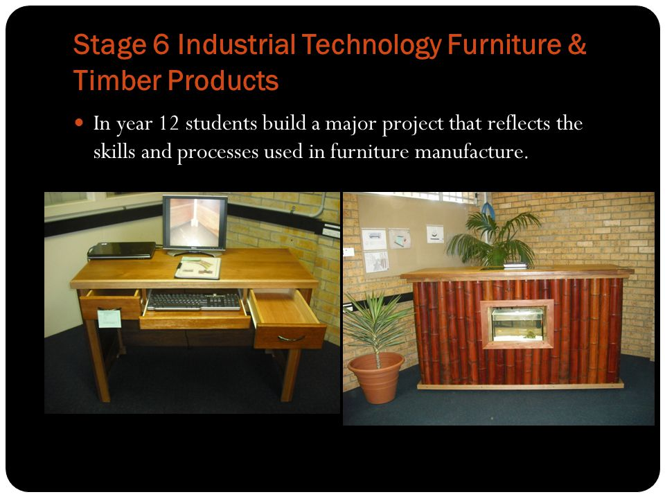 Stage 6 Industrial Technology Furniture & Timber Products In year 12 students build a major project that reflects the skills and processes used in fur