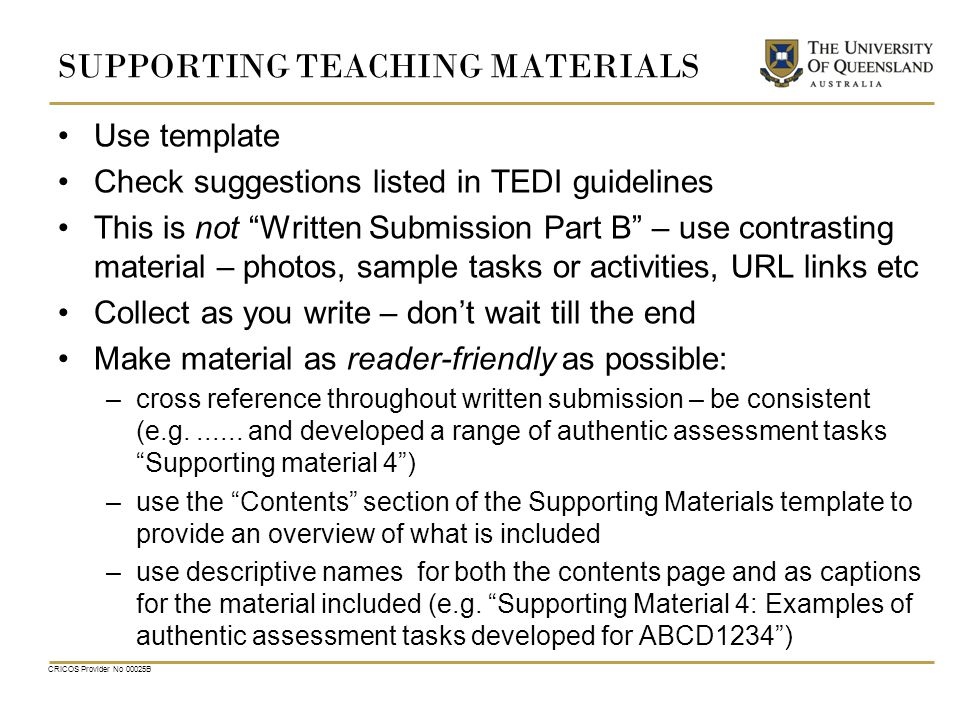 SUPPORTING TEACHING MATERIALS Use template Check suggestions listed in TEDI guidelines This is not Written Submission Part B – use contrasting material – photos, sample tasks or activities, URL links etc Collect as you write – don't wait till the end Make material as reader-friendly as possible: –cross reference throughout written submission – be consistent (e.g.......