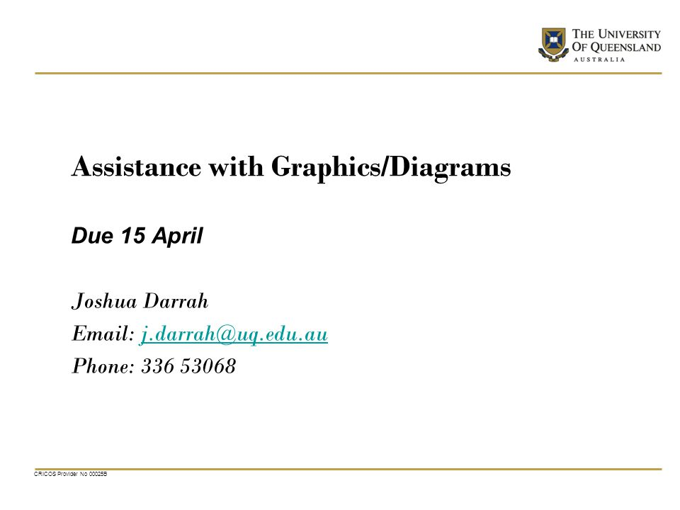 CRICOS Provider No 00025B Assistance with Graphics/Diagrams Due 15 April Joshua Darrah   Phone:
