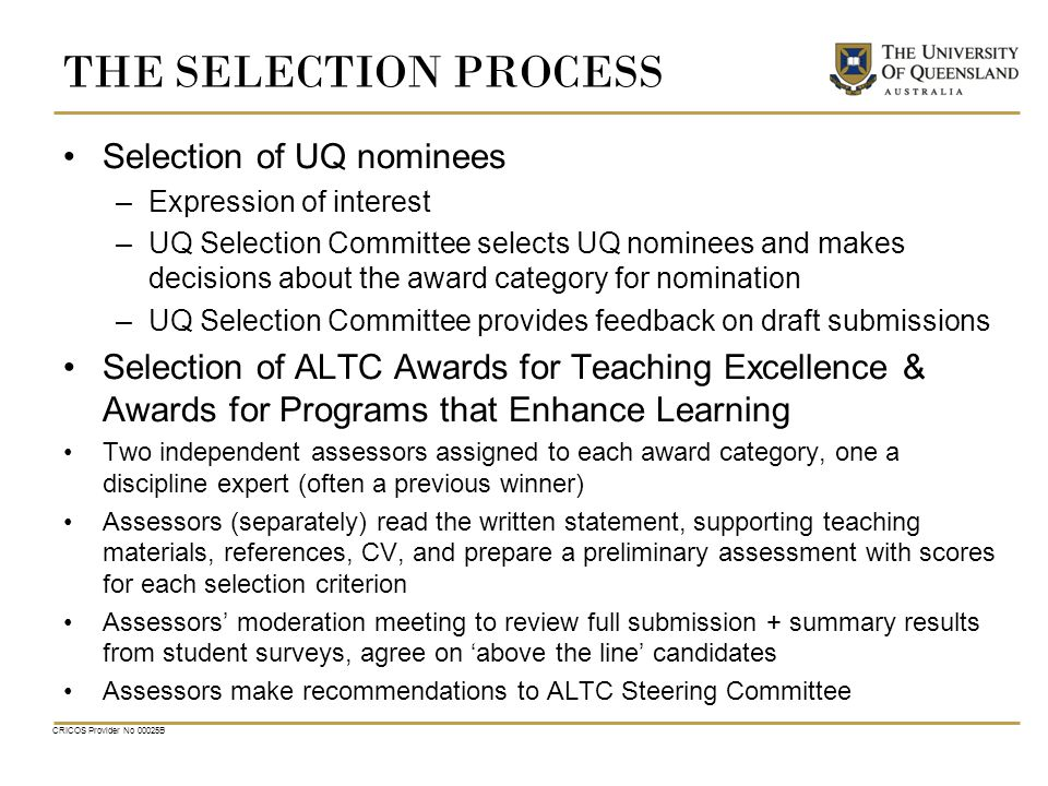 CRICOS Provider No 00025B THE SELECTION PROCESS Selection of UQ nominees –Expression of interest –UQ Selection Committee selects UQ nominees and makes decisions about the award category for nomination –UQ Selection Committee provides feedback on draft submissions Selection of ALTC Awards for Teaching Excellence & Awards for Programs that Enhance Learning Two independent assessors assigned to each award category, one a discipline expert (often a previous winner) Assessors (separately) read the written statement, supporting teaching materials, references, CV, and prepare a preliminary assessment with scores for each selection criterion Assessors' moderation meeting to review full submission + summary results from student surveys, agree on 'above the line' candidates Assessors make recommendations to ALTC Steering Committee