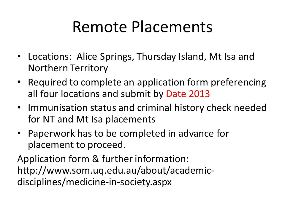 Remote Placements Locations: Alice Springs, Thursday Island, Mt Isa and Northern Territory Required to complete an application form preferencing all four locations and submit by Date 2013 Immunisation status and criminal history check needed for NT and Mt Isa placements Paperwork has to be completed in advance for placement to proceed.